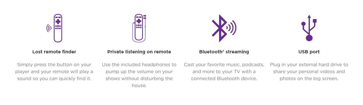 Lost remote finder. Simply press the button on your player and your remote will play a sound so you can quickly find it. Private listening on remote. Use the included headphones to pump up the volume on your shows without disturbing the house. Bluetooth® streaming. Cast your favorite music, podcasts, and more to your TV with a connected Bluetooth device. USB port. Plug in your external hard drive to share your personal videos and photos on the big screen.